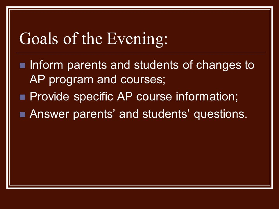 Goals of the Evening: Inform parents and students of changes to AP program and courses; Provide specific AP course information;
