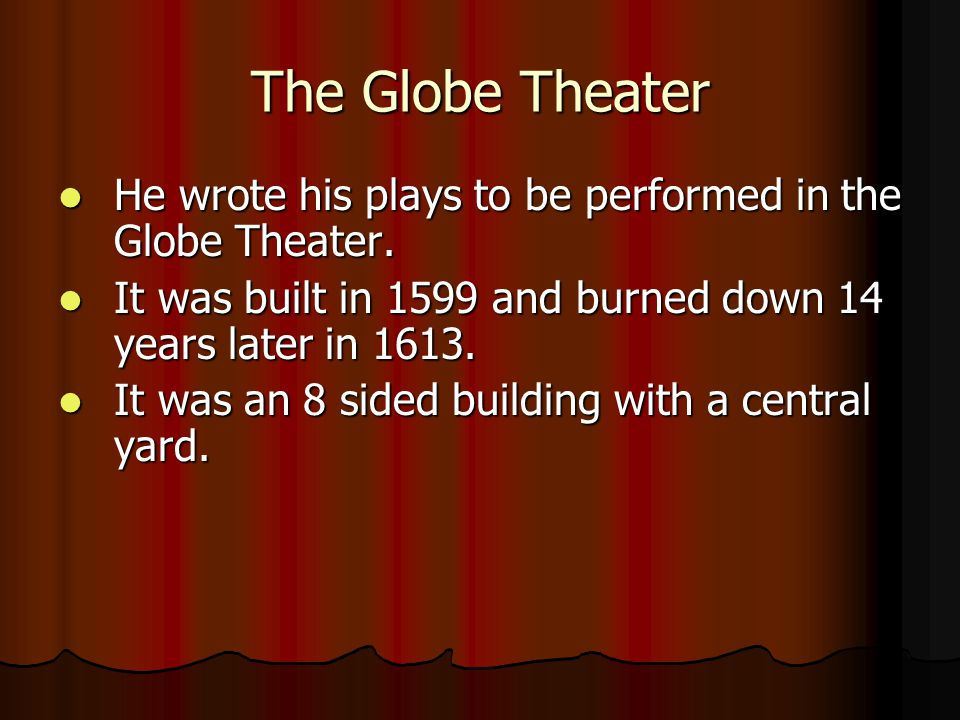 The Globe Theater He wrote his plays to be performed in the Globe Theater. It was built in 1599 and burned down 14 years later in 1613.