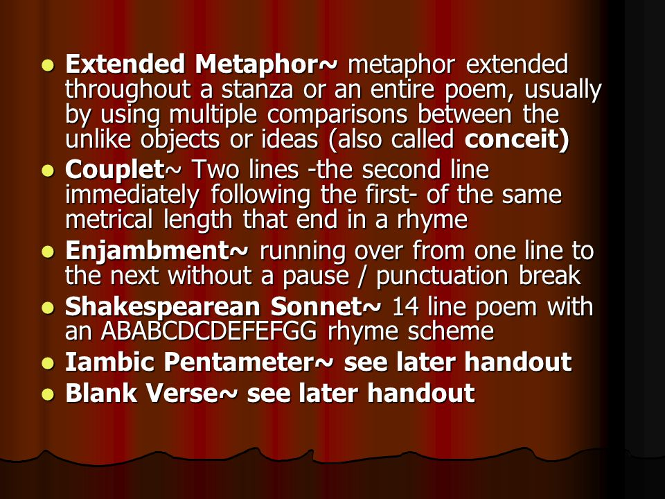 Extended Metaphor~ metaphor extended throughout a stanza or an entire poem, usually by using multiple comparisons between the unlike objects or ideas (also called conceit)