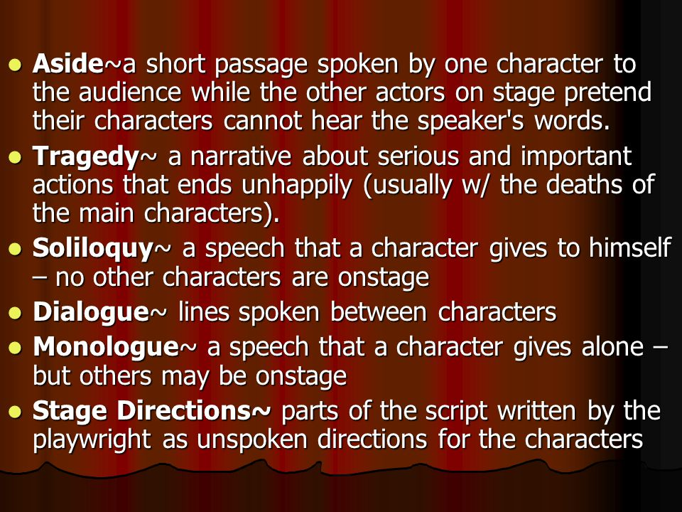Aside~a short passage spoken by one character to the audience while the other actors on stage pretend their characters cannot hear the speaker s words.
