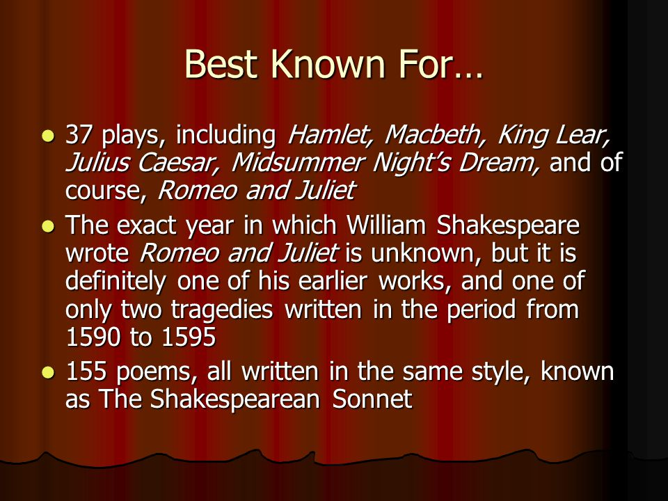 Best Known For… 37 plays, including Hamlet, Macbeth, King Lear, Julius Caesar, Midsummer Night's Dream, and of course, Romeo and Juliet.
