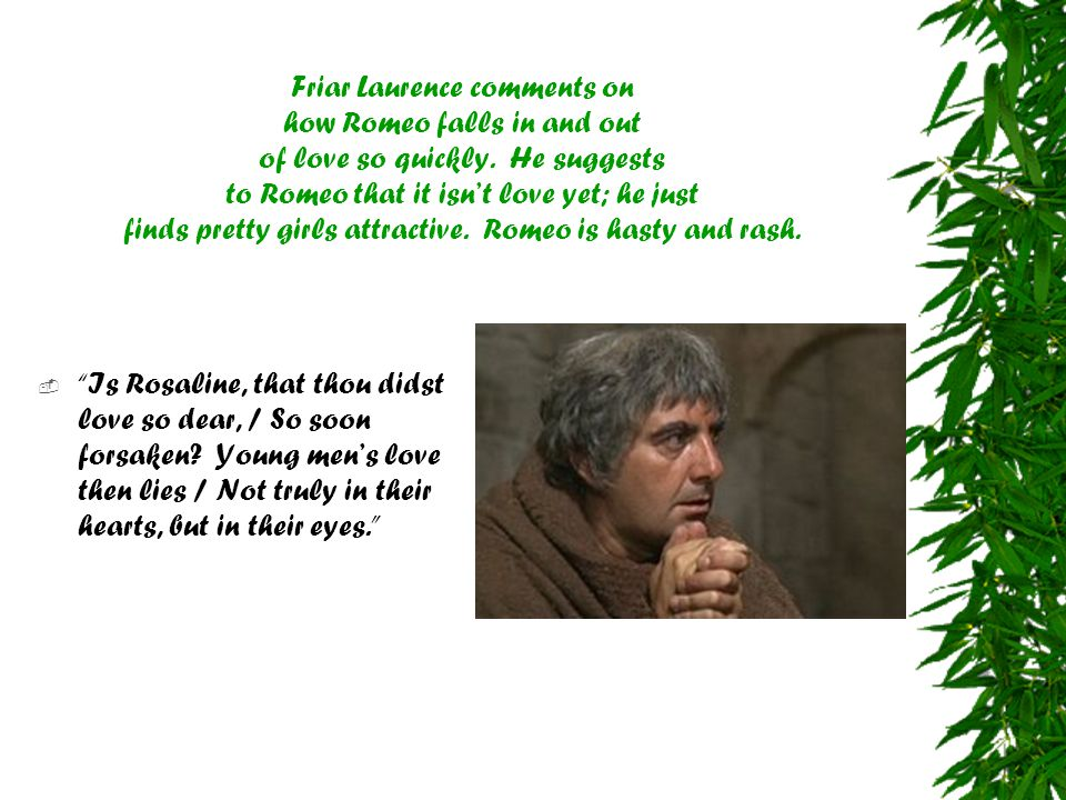 Friar Laurence comments on how Romeo falls in and out of love so quickly. He suggests to Romeo that it isn't love yet; he just finds pretty girls attractive. Romeo is hasty and rash.