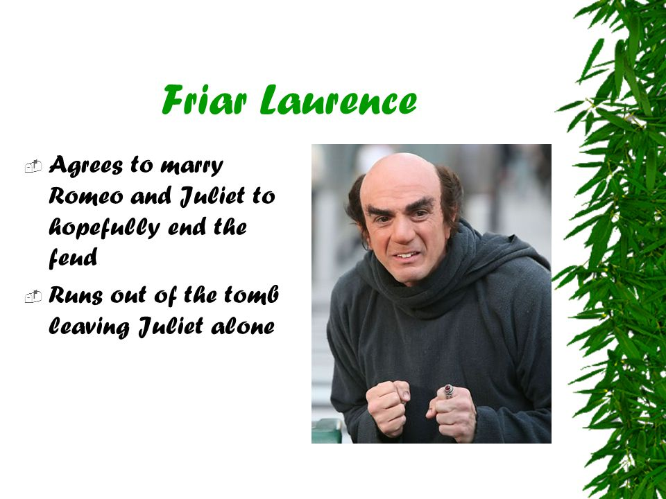 Friar Laurence Agrees to marry Romeo and Juliet to hopefully end the feud.