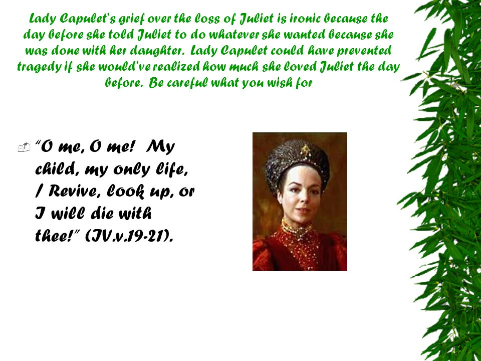Lady Capulet's grief over the loss of Juliet is ironic because the day before she told Juliet to do whatever she wanted because she was done with her daughter. Lady Capulet could have prevented tragedy if she would've realized how much she loved Juliet the day before. Be careful what you wish for