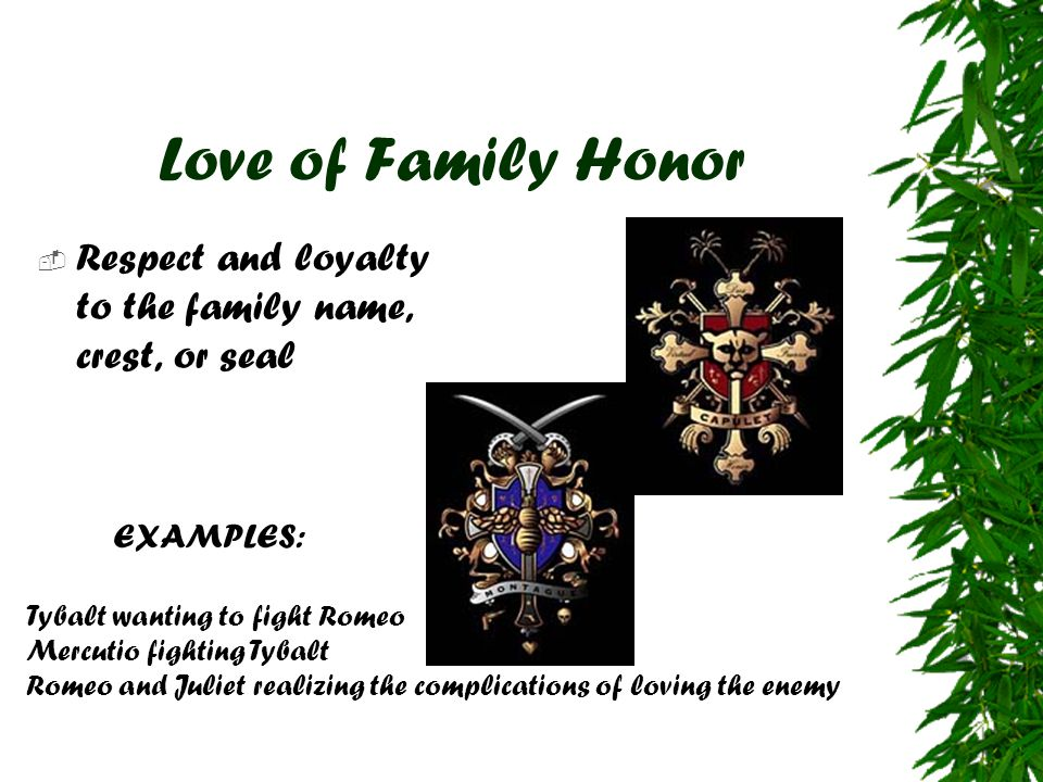 Love of Family Honor Respect and loyalty to the family name, crest, or seal. EXAMPLES: Tybalt wanting to fight Romeo.