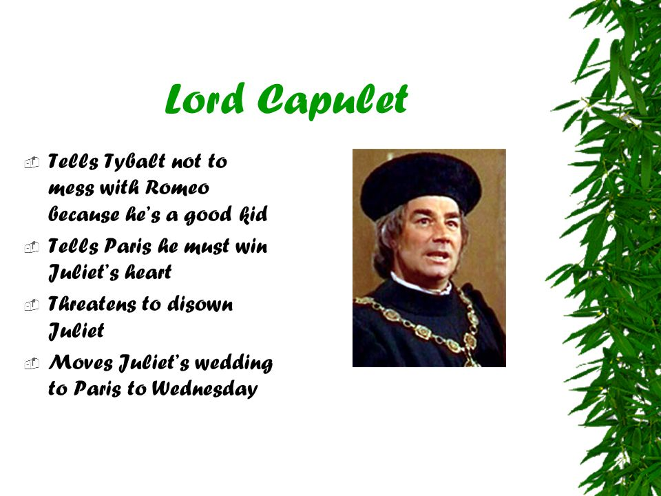 Lord Capulet Tells Tybalt not to mess with Romeo because he's a good kid. Tells Paris he must win Juliet's heart.