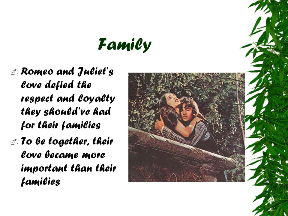 Family Romeo and Juliet's love defied the respect and loyalty they should've had for their families.