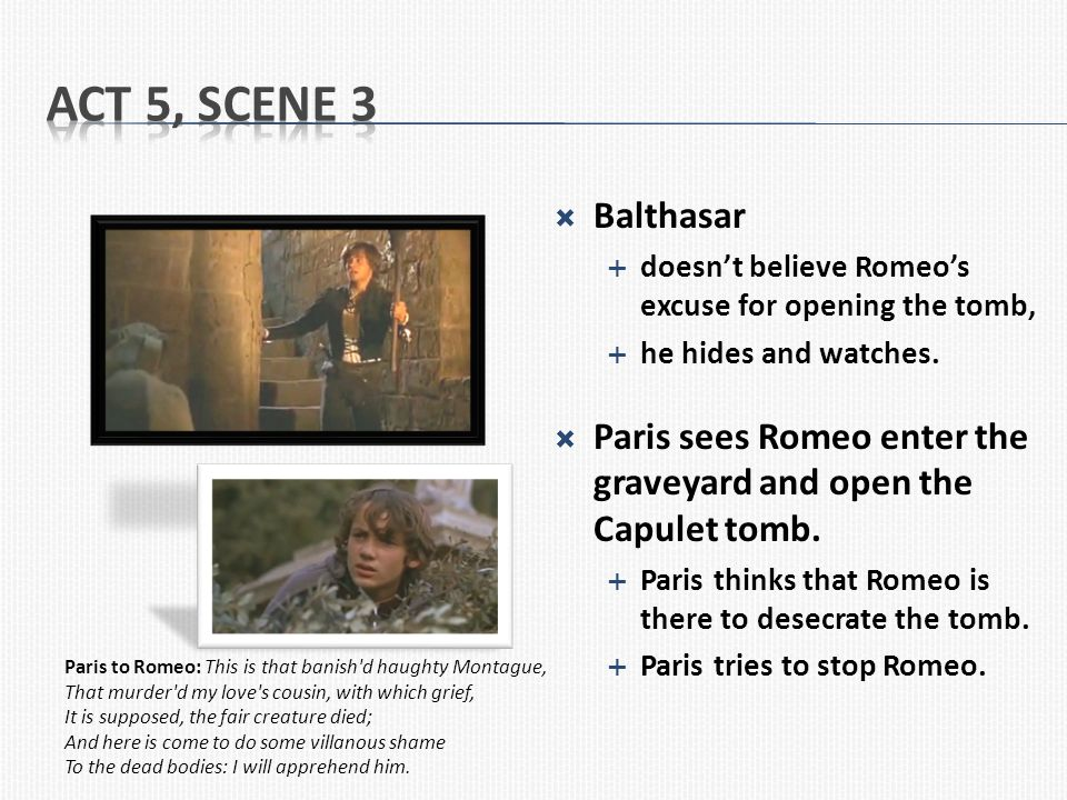 Act 5, Scene 3 Balthasar. doesn't believe Romeo's excuse for opening the tomb, he hides and watches.