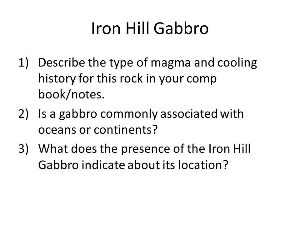 Iron Hill Gabbro Describe the type of magma and cooling history for this rock in your comp book/notes.