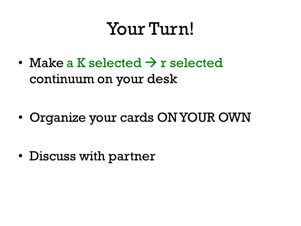 Your Turn! Make a K selected  r selected continuum on your desk