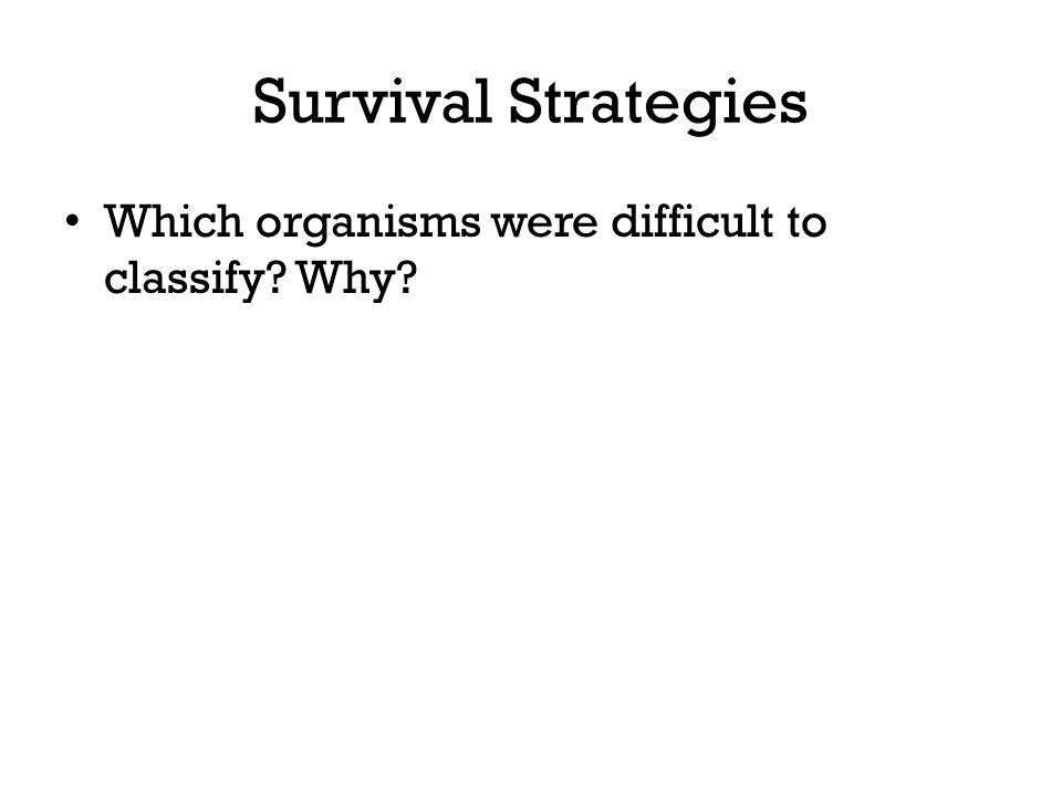 Survival Strategies Which organisms were difficult to classify Why