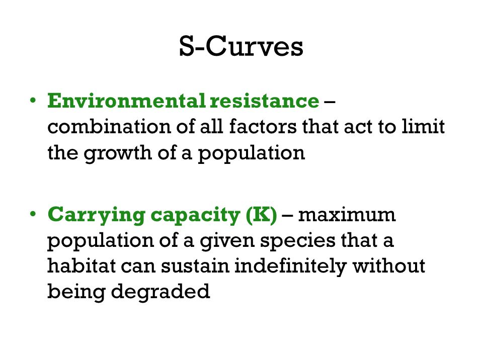 S-Curves Environmental resistance – combination of all factors that act to limit the growth of a population.