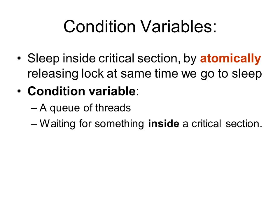 Condition Variables: Sleep inside critical section, by atomically releasing lock at same time we go to sleep.
