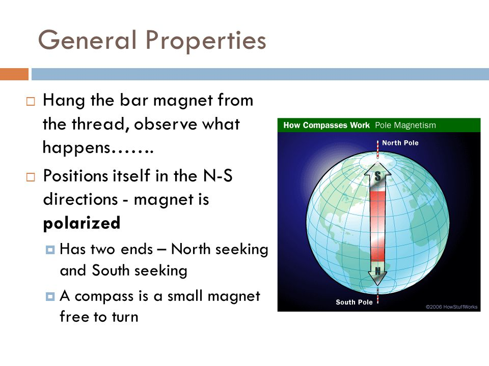 General Properties Hang the bar magnet from the thread, observe what happens……. Positions itself in the N-S directions - magnet is polarized.