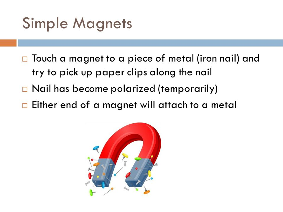 Simple Magnets Touch a magnet to a piece of metal (iron nail) and try to pick up paper clips along the nail.