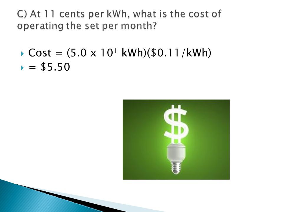 Cost = (5.0 x 101 kWh)($0.11/kWh) = $5.50