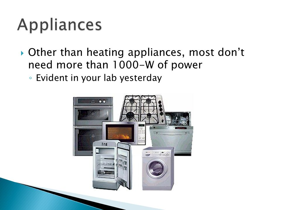 Appliances Other than heating appliances, most don't need more than 1000-W of power.