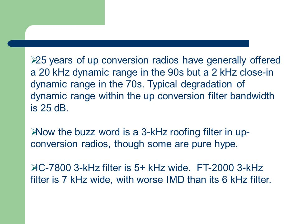25 years of up conversion radios have generally offered a 20 kHz dynamic range in the 90s but a 2 kHz close-in dynamic range in the 70s. Typical degradation of dynamic range within the up conversion filter bandwidth is 25 dB.