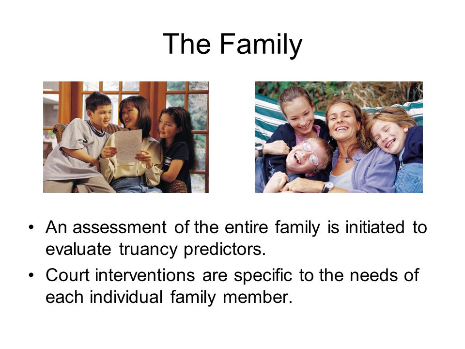 The Family An assessment of the entire family is initiated to evaluate truancy predictors.