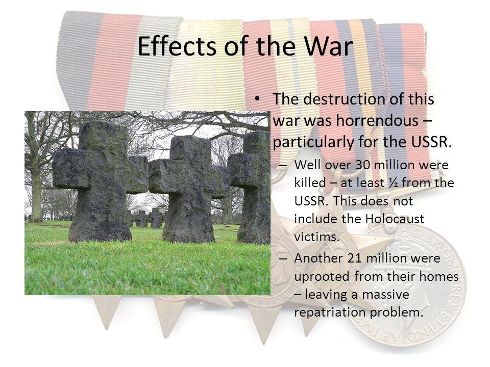 Effects of the War The destruction of this war was horrendous – particularly for the USSR.