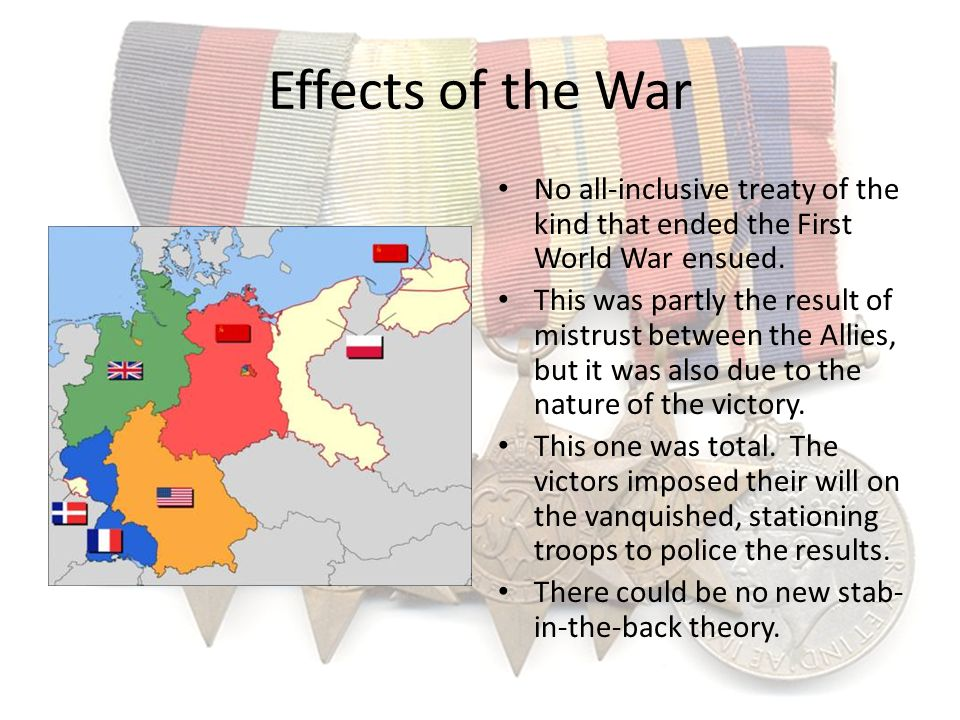 Effects of the War No all-inclusive treaty of the kind that ended the First World War ensued.
