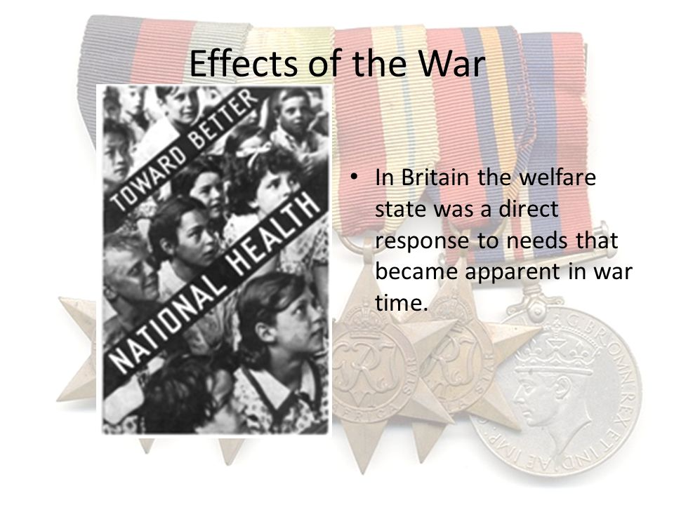Effects of the War In Britain the welfare state was a direct response to needs that became apparent in war time.