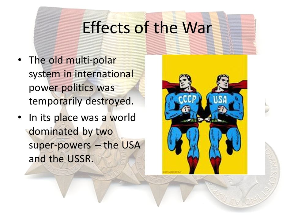 Effects of the War The old multi-polar system in international power politics was temporarily destroyed.
