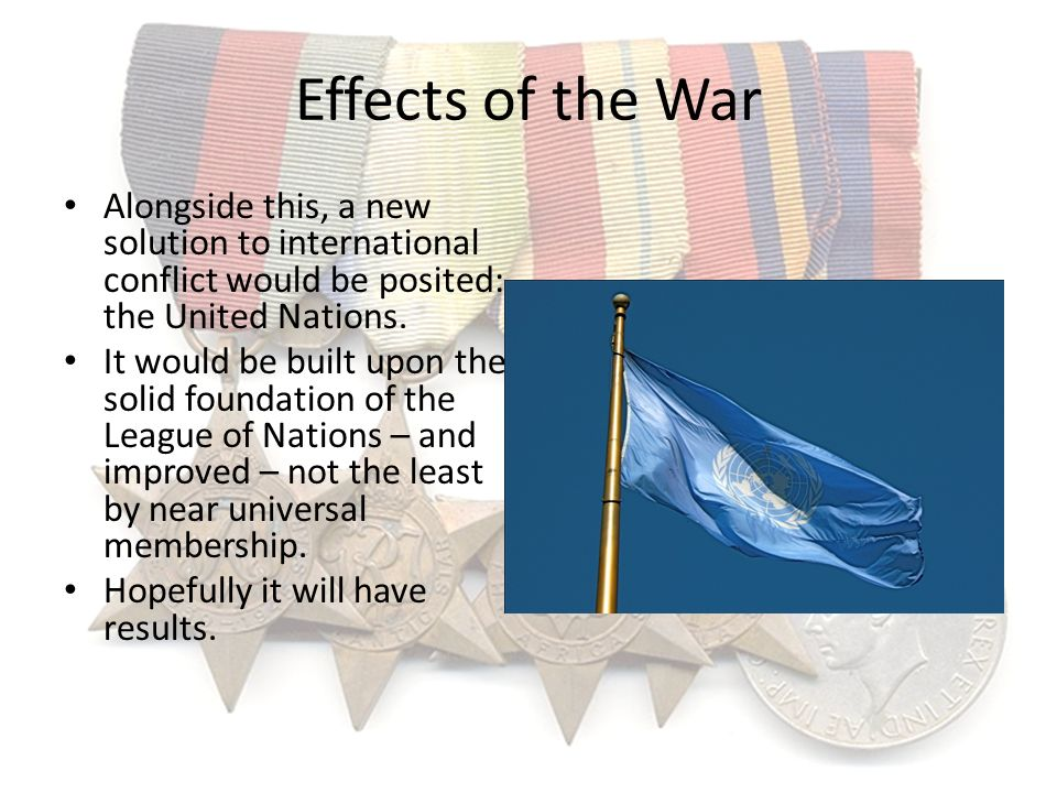 Effects of the War Alongside this, a new solution to international conflict would be posited: the United Nations.