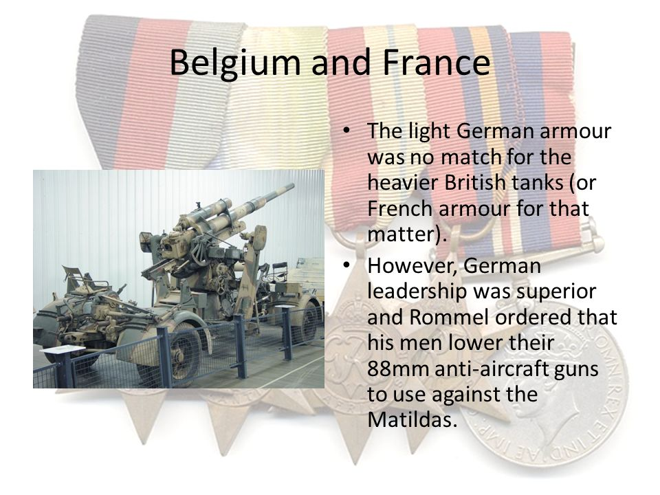 Belgium and France The light German armour was no match for the heavier British tanks (or French armour for that matter).