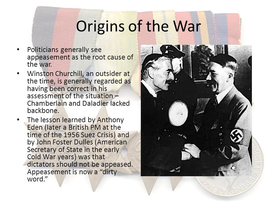 Origins of the War Politicians generally see appeasement as the root cause of the war.
