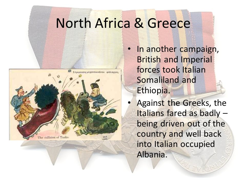 North Africa & Greece In another campaign, British and Imperial forces took Italian Somaliland and Ethiopia.