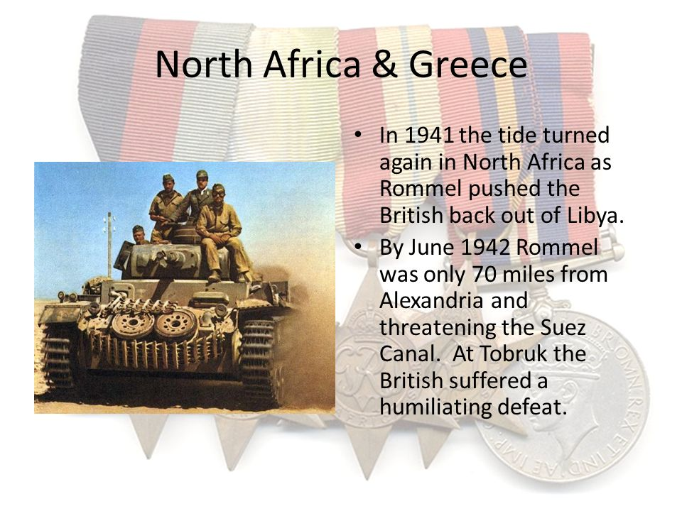 North Africa & Greece In 1941 the tide turned again in North Africa as Rommel pushed the British back out of Libya.