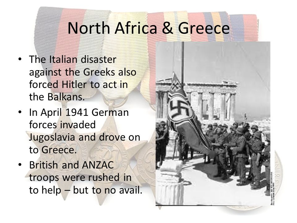 North Africa & Greece The Italian disaster against the Greeks also forced Hitler to act in the Balkans.
