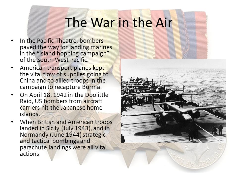 The War in the Air In the Pacific Theatre, bombers paved the way for landing marines in the island hopping campaign of the South-West Pacific.