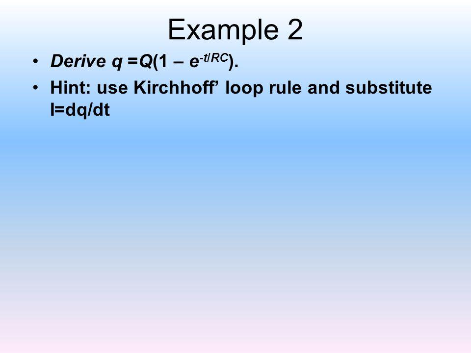 Example 2 Derive q =Q(1 – e-t/RC).