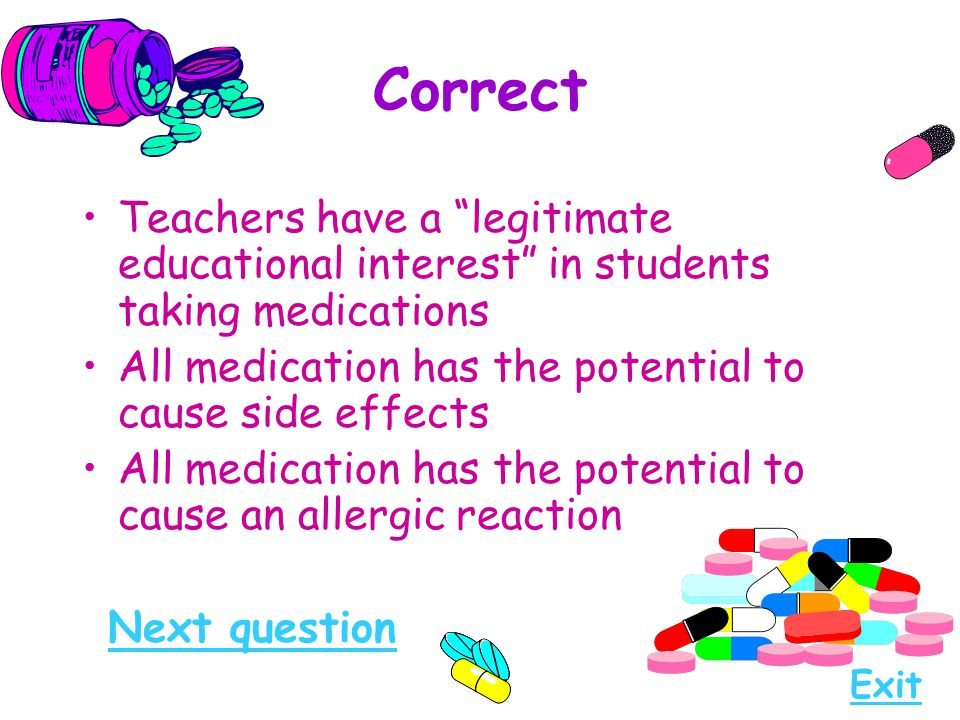Correct Teachers have a legitimate educational interest in students taking medications. All medication has the potential to cause side effects.