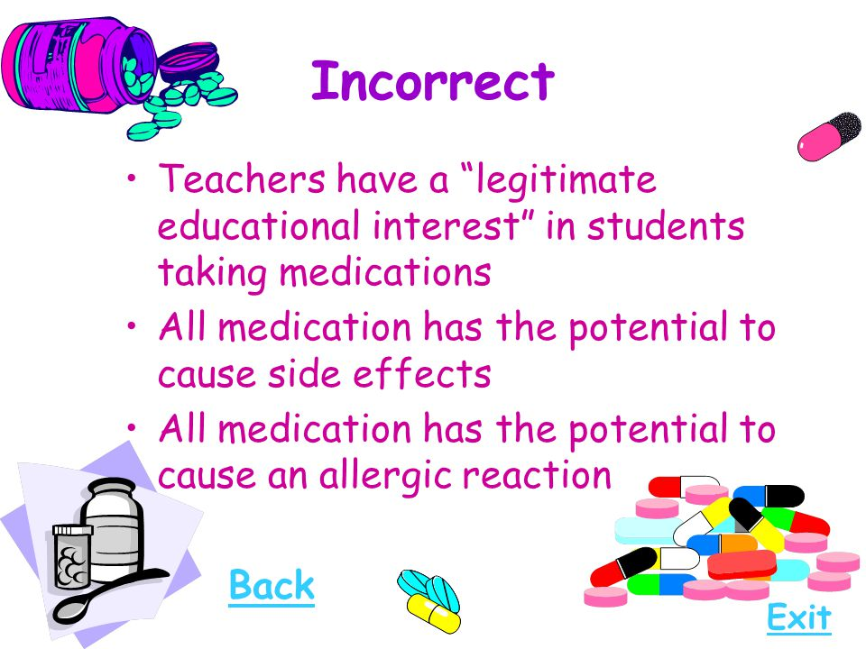 Incorrect Teachers have a legitimate educational interest in students taking medications. All medication has the potential to cause side effects.