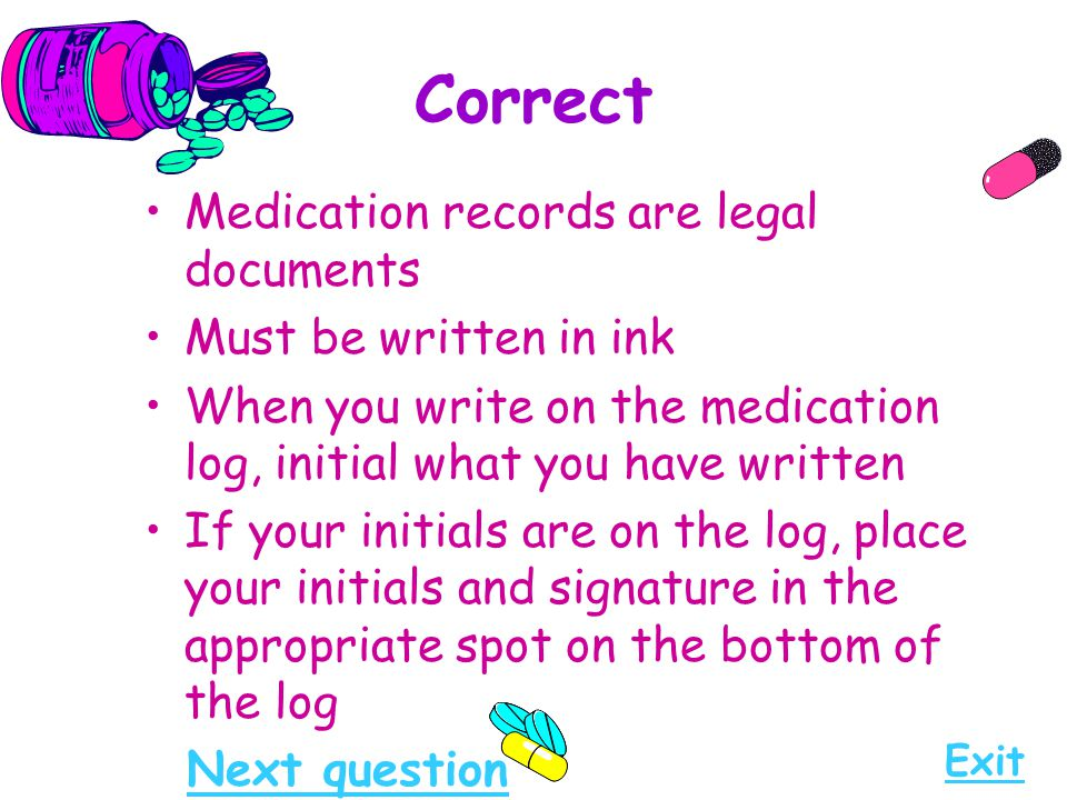 Correct Medication records are legal documents Must be written in ink