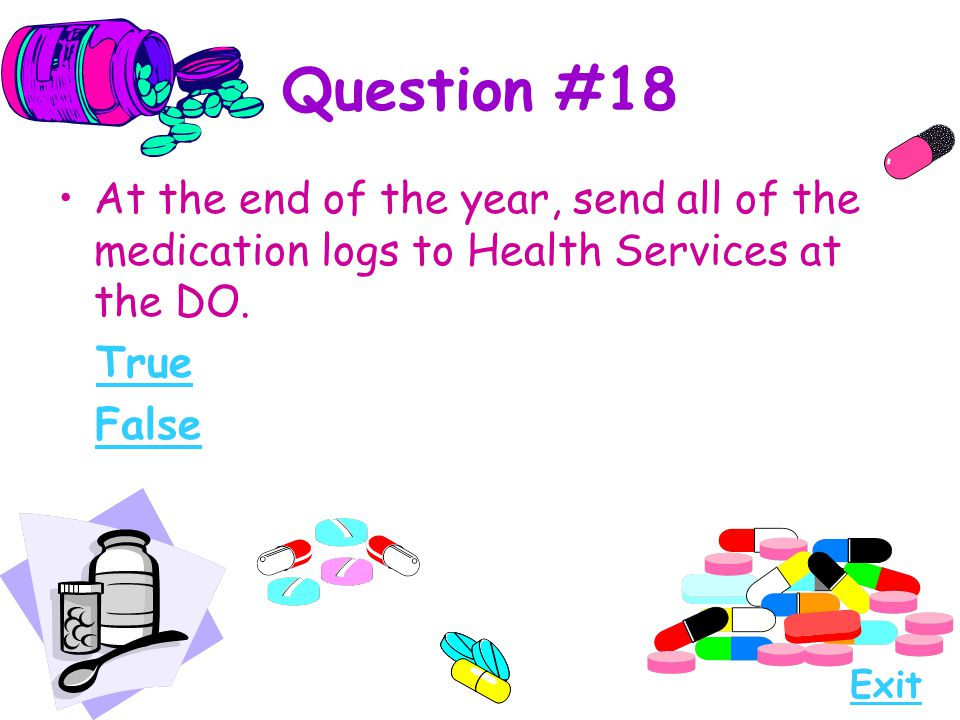 Question #18 At the end of the year, send all of the medication logs to Health Services at the DO. True.