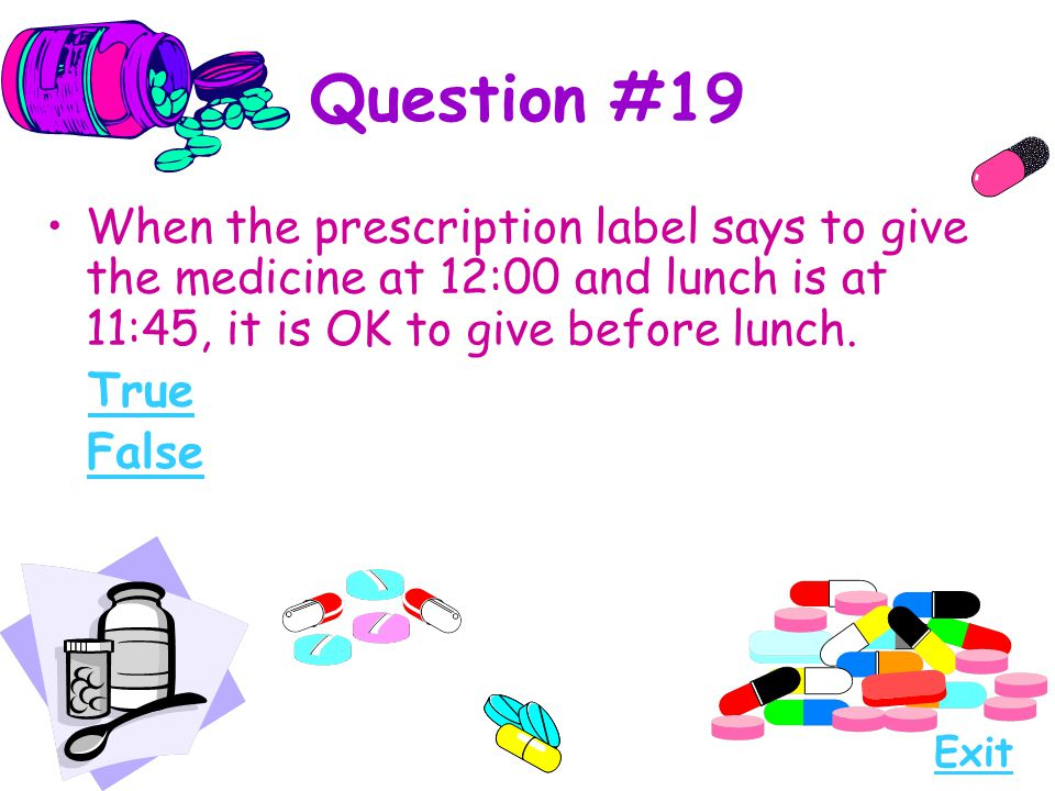 Question #19 When the prescription label says to give the medicine at 12:00 and lunch is at 11:45, it is OK to give before lunch.