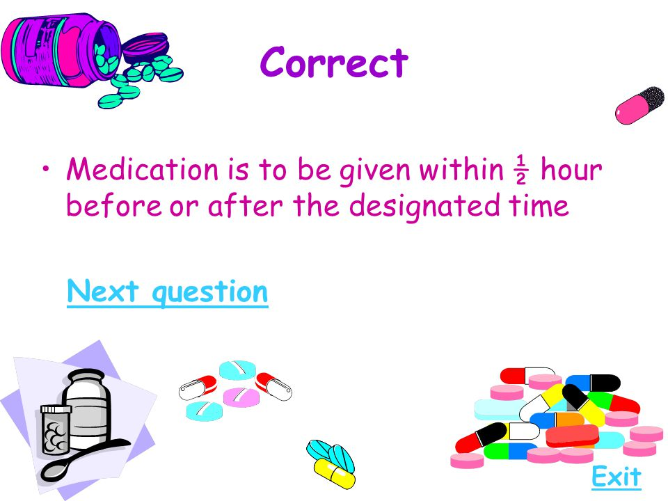 Correct Medication is to be given within ½ hour before or after the designated time. Next question.