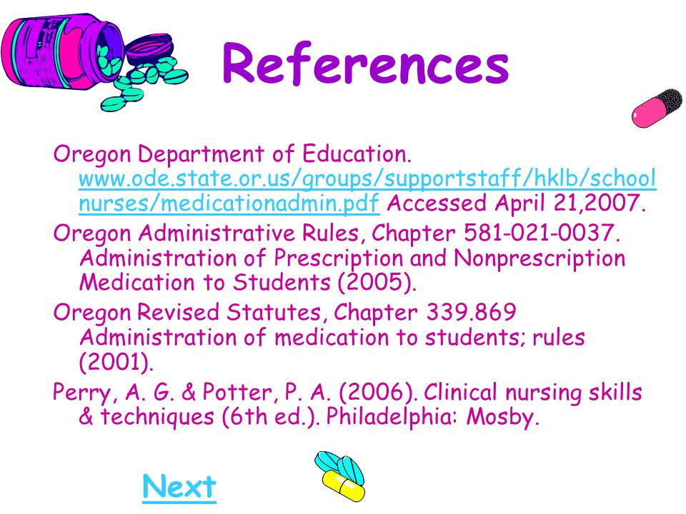 References Oregon Department of Education. www.ode.state.or.us/groups/supportstaff/hklb/schoolnurses/medicationadmin.pdf Accessed April 21,2007.