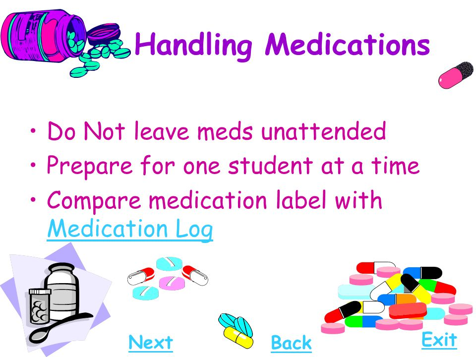 Handling Medications Do Not leave meds unattended