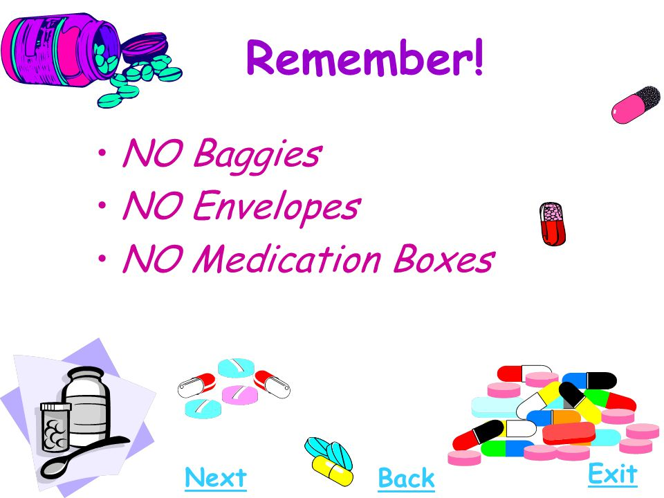Remember! NO Baggies NO Envelopes NO Medication Boxes Next Exit Back