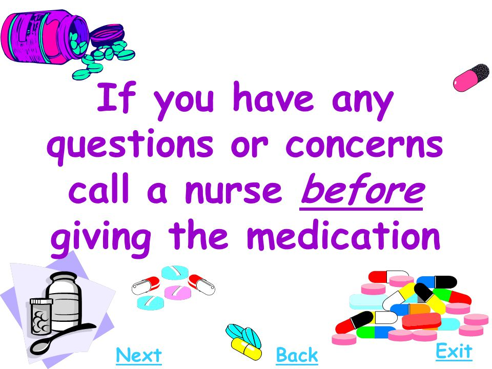 If you have any questions or concerns call a nurse before giving the medication