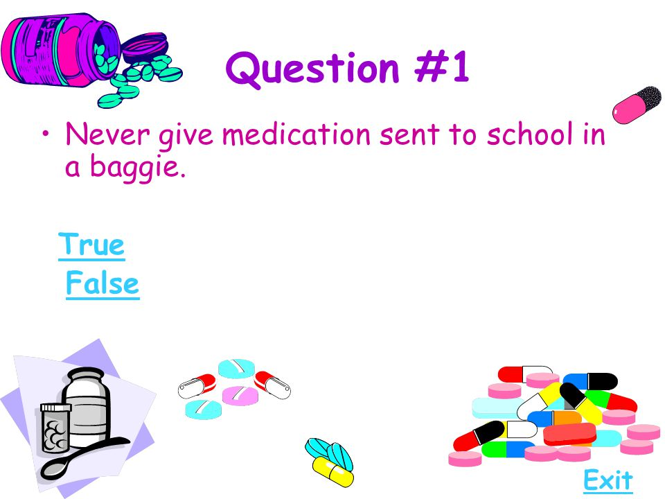 Question #1 Never give medication sent to school in a baggie. True