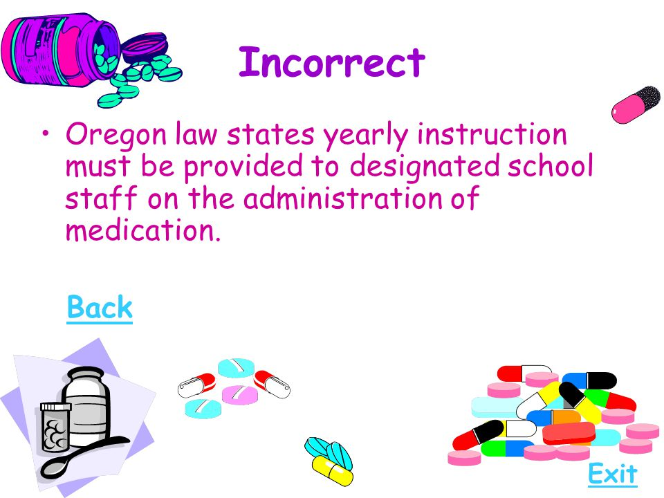 Incorrect Oregon law states yearly instruction must be provided to designated school staff on the administration of medication.