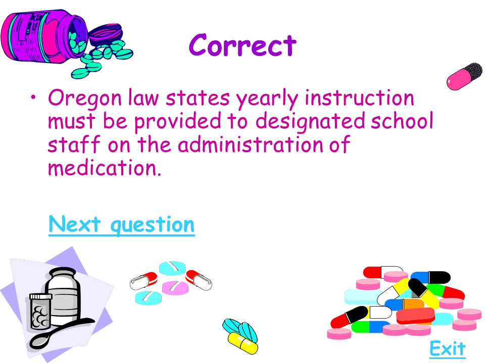 Correct Oregon law states yearly instruction must be provided to designated school staff on the administration of medication.