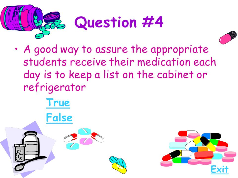 Question #4 A good way to assure the appropriate students receive their medication each day is to keep a list on the cabinet or refrigerator.