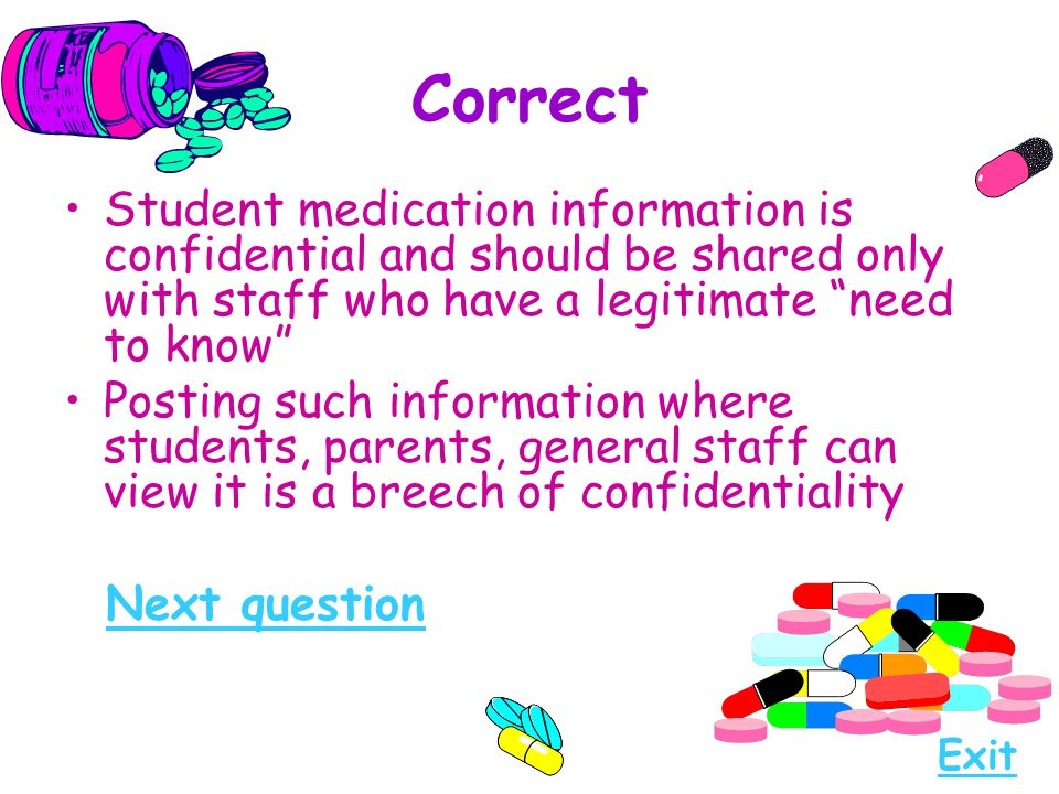 Correct Student medication information is confidential and should be shared only with staff who have a legitimate need to know